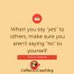 Als je ja zegt tegen anderen, zorg dan dat je geen nee zegt tegen jezelf.